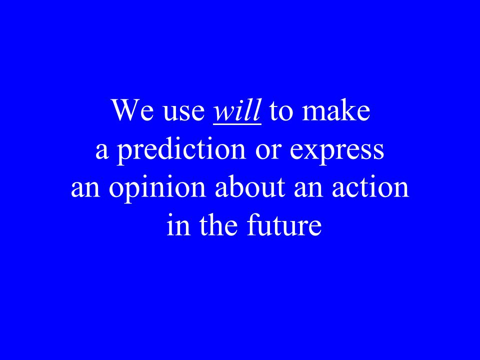 We use will to make a prediction or express an opinion about an action in the future