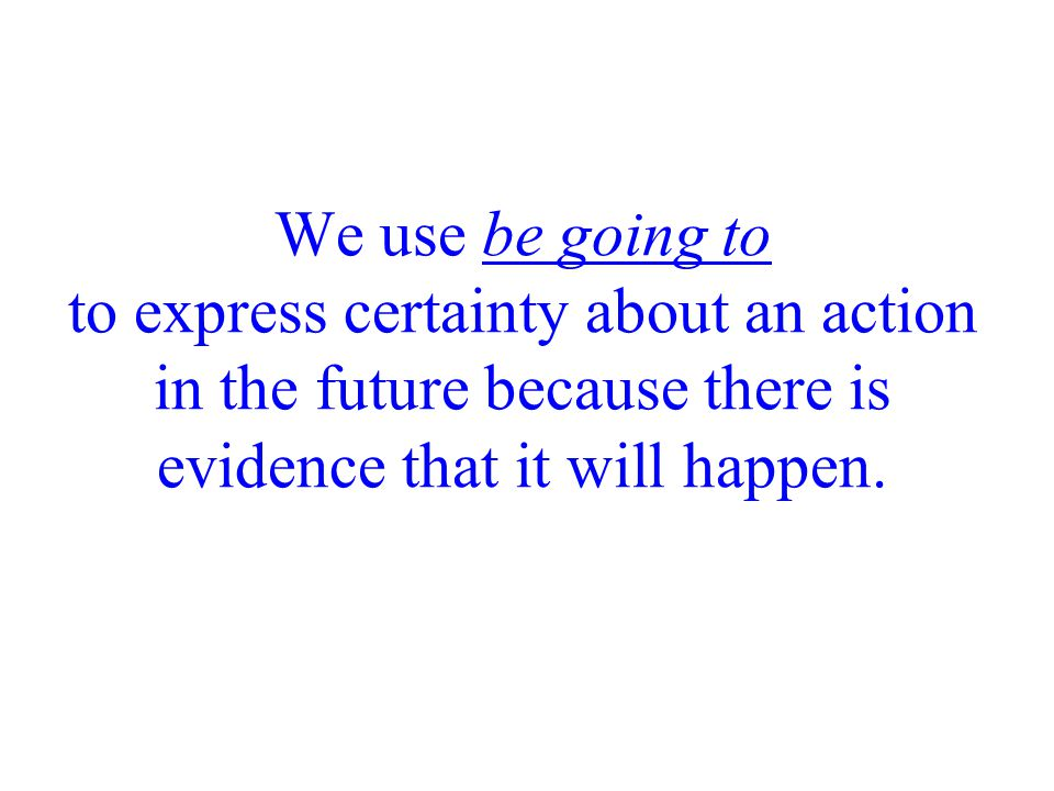 We use be going to to express certainty about an action in the future because there is evidence that it will happen.