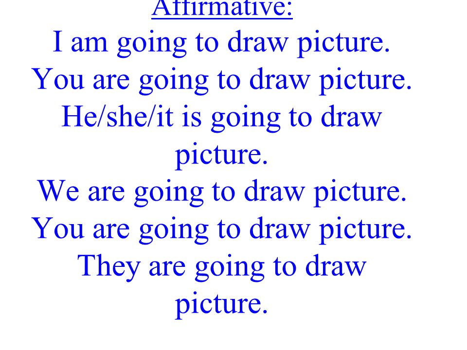 Affirmative: I am going to draw picture. You are going to draw picture. He/she/it is going to draw picture. We are going to draw picture. You are goin