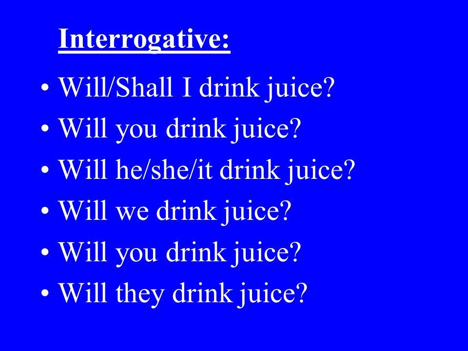 Interrogative: Will/Shall I drink juice? Will you drink juice? Will he/she/it drink juice? Will we drink juice? Will you drink juice? Will they drink