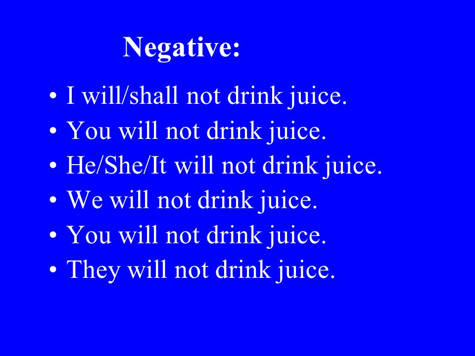 Negative: I will/shall not drink juice. You will not drink juice. He/She/It will not drink juice. We will not drink juice. You will not drink juice. T