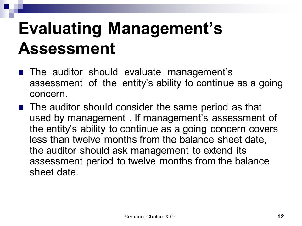 Semaan, Gholam & Co.12 Evaluating Management's Assessment The auditor should evaluate management's assessment of the entity's ability to continue as a going concern.