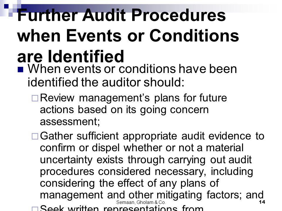 Semaan, Gholam & Co.14 Further Audit Procedures when Events or Conditions are Identified When events or conditions have been identified the auditor should:  Review management's plans for future actions based on its going concern assessment;  Gather sufficient appropriate audit evidence to confirm or dispel whether or not a material uncertainty exists through carrying out audit procedures considered necessary, including considering the effect of any plans of management and other mitigating factors; and  Seek written representations from management regarding its plans for future action.