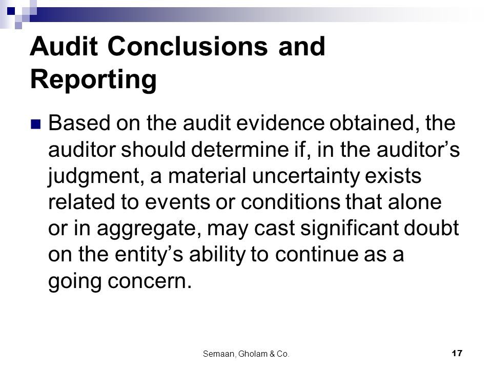 Semaan, Gholam & Co.17 Audit Conclusions and Reporting Based on the audit evidence obtained, the auditor should determine if, in the auditor's judgment, a material uncertainty exists related to events or conditions that alone or in aggregate, may cast significant doubt on the entity's ability to continue as a going concern.