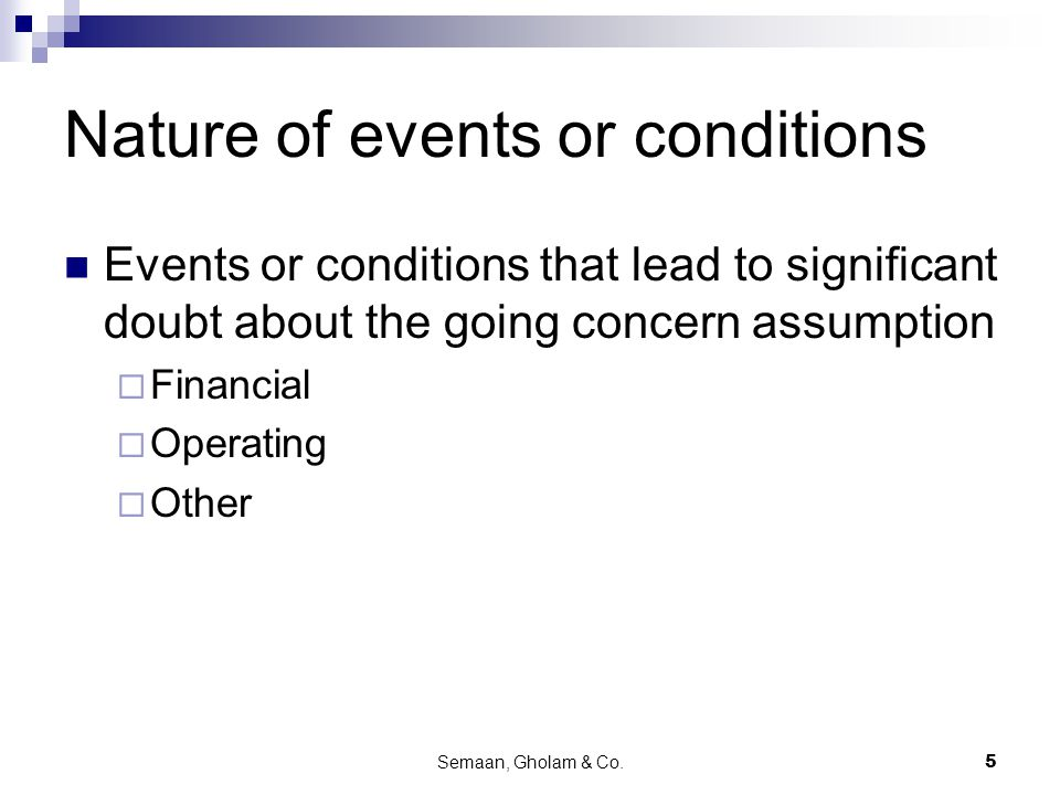 Semaan, Gholam & Co.5 Nature of events or conditions Events or conditions that lead to significant doubt about the going concern assumption  Financial  Operating  Other