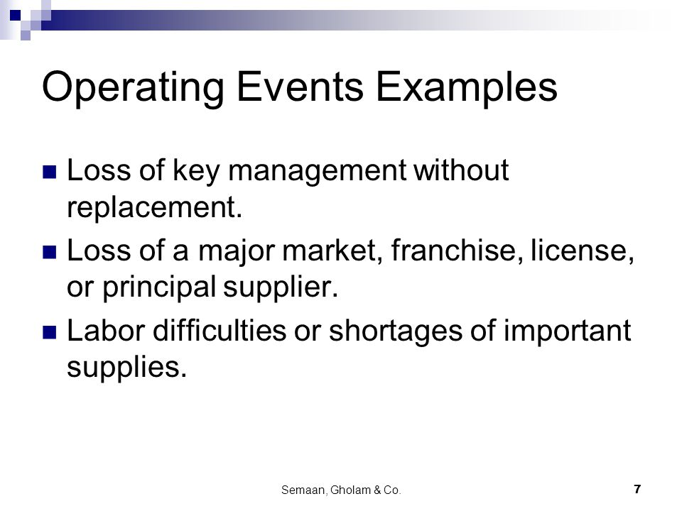 Semaan, Gholam & Co.7 Operating Events Examples Loss of key management without replacement. Loss of a major market, franchise, license, or principal s