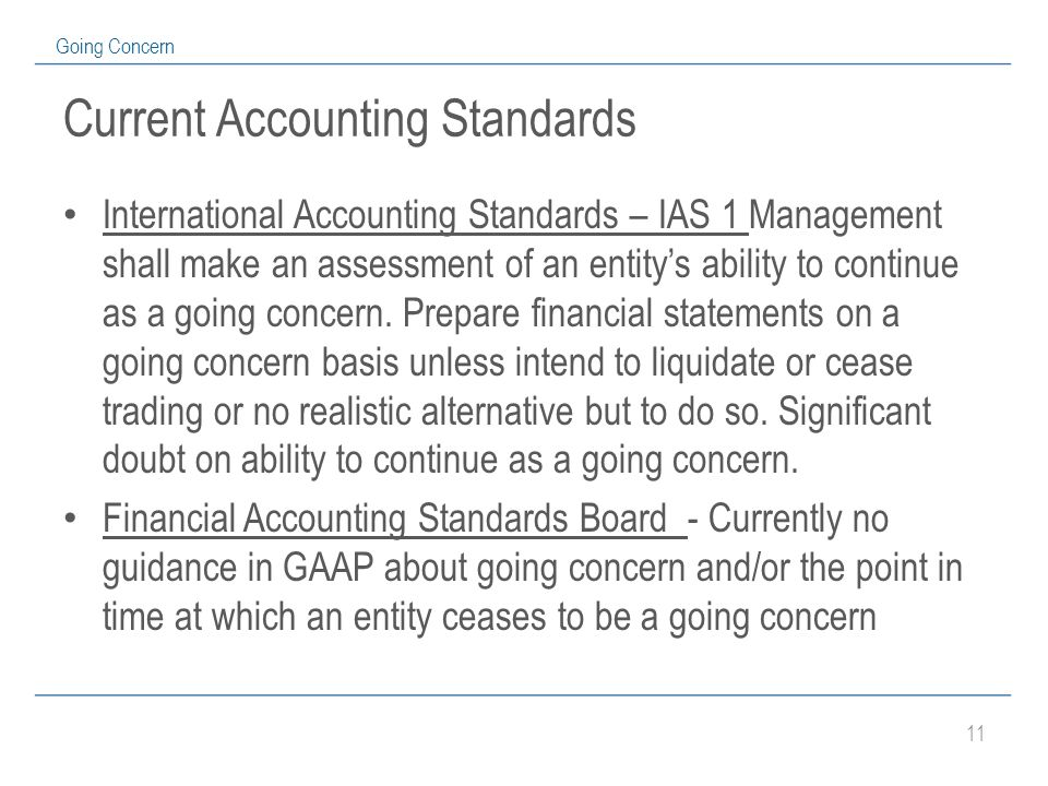 11 Going Concern Current Accounting Standards International Accounting Standards – IAS 1 Management shall make an assessment of an entity's ability to continue as a going concern.