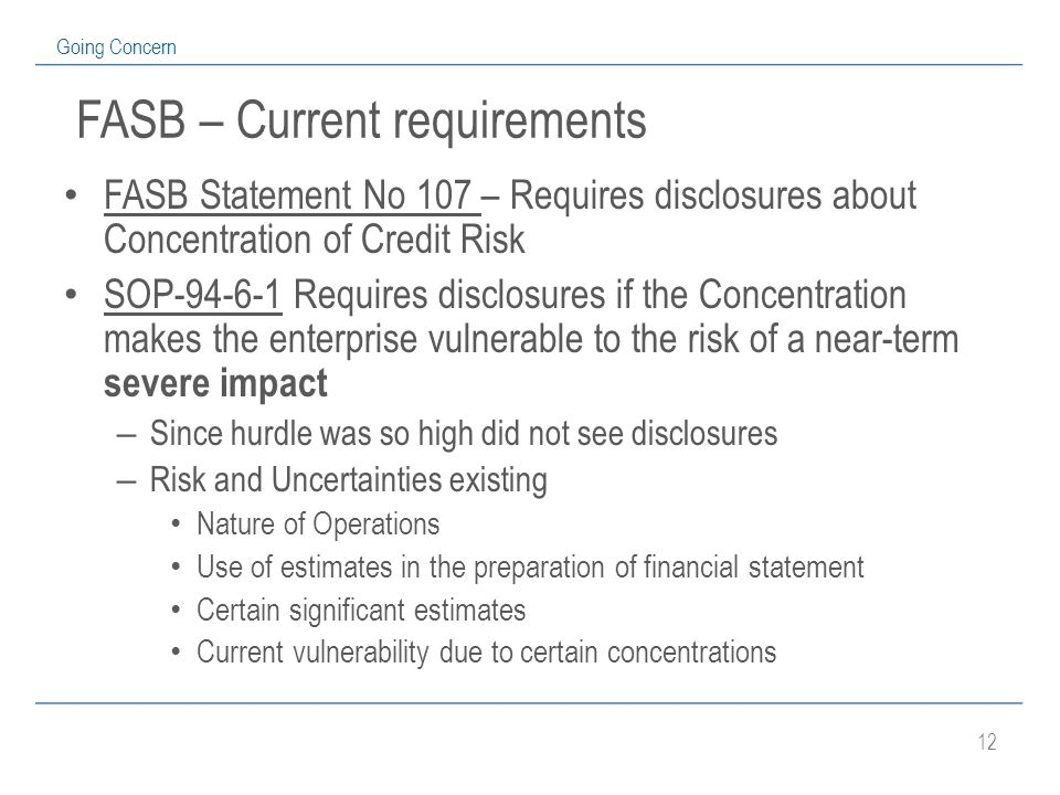 12 Going Concern FASB – Current requirements FASB Statement No 107 – Requires disclosures about Concentration of Credit Risk SOP-94-6-1 Requires disclosures if the Concentration makes the enterprise vulnerable to the risk of a near-term severe impact – Since hurdle was so high did not see disclosures – Risk and Uncertainties existing Nature of Operations Use of estimates in the preparation of financial statement Certain significant estimates Current vulnerability due to certain concentrations