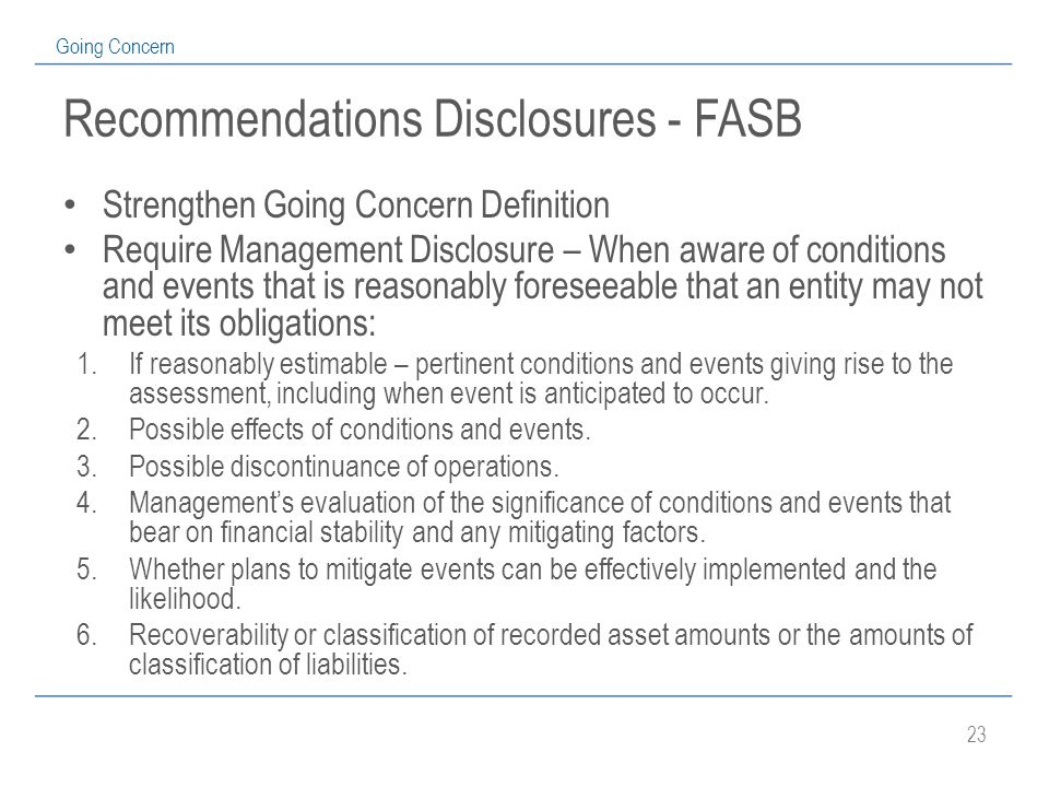 23 Going Concern Recommendations Disclosures - FASB Strengthen Going Concern Definition Require Management Disclosure – When aware of conditions and events that is reasonably foreseeable that an entity may not meet its obligations: 1.If reasonably estimable – pertinent conditions and events giving rise to the assessment, including when event is anticipated to occur.