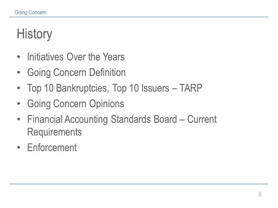 5 Going Concern History Initiatives Over the Years Going Concern Definition Top 10 Bankruptcies, Top 10 Issuers – TARP Going Concern Opinions Financial Accounting Standards Board – Current Requirements Enforcement