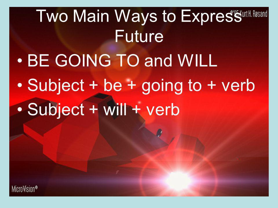 Two Main Ways to Express Future BE GOING TO and WILL Subject + be + going to + verb Subject + will + verb