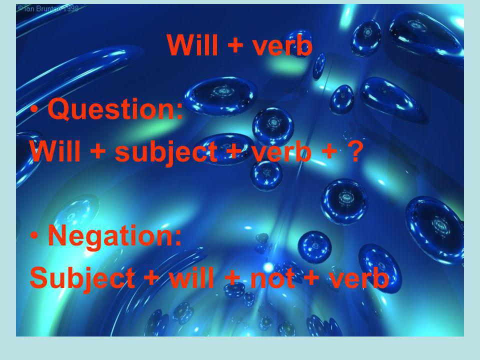 Will + verb Question: Will + subject + verb + ? Negation: Subject + will + not + verb