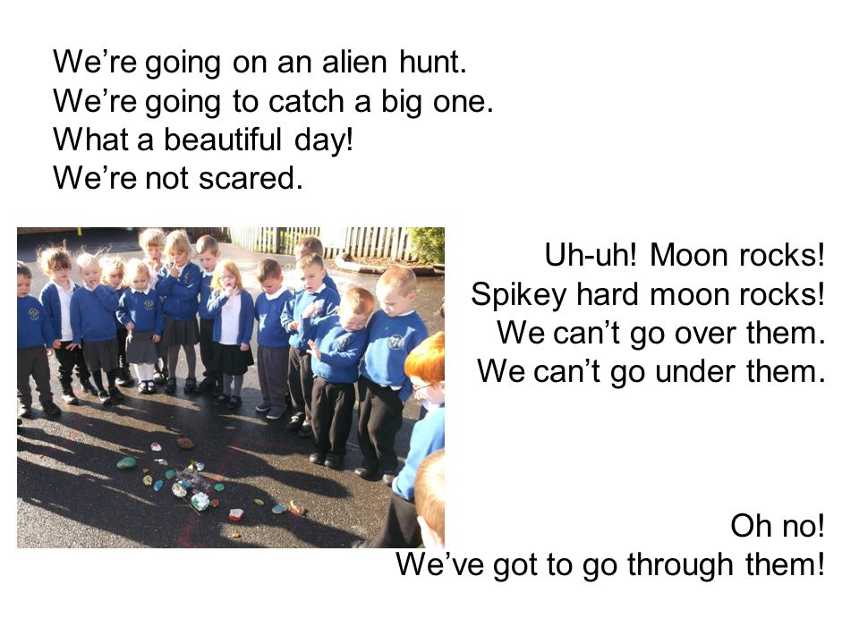 We're going on an alien hunt. We're going to catch a big one. What a beautiful day! We're not scared. Uh-uh! Moon rocks! Spikey hard moon rocks! We ca