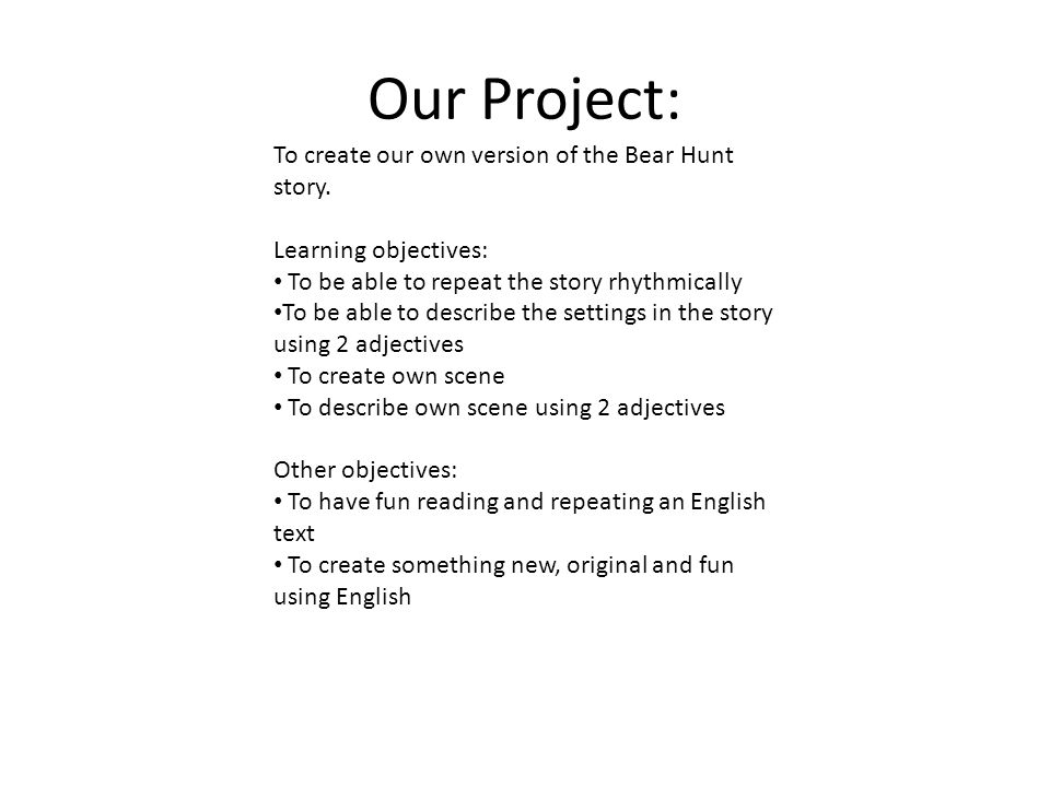 Our Project: To create our own version of the Bear Hunt story. Learning objectives: To be able to repeat the story rhythmically To be able to describe