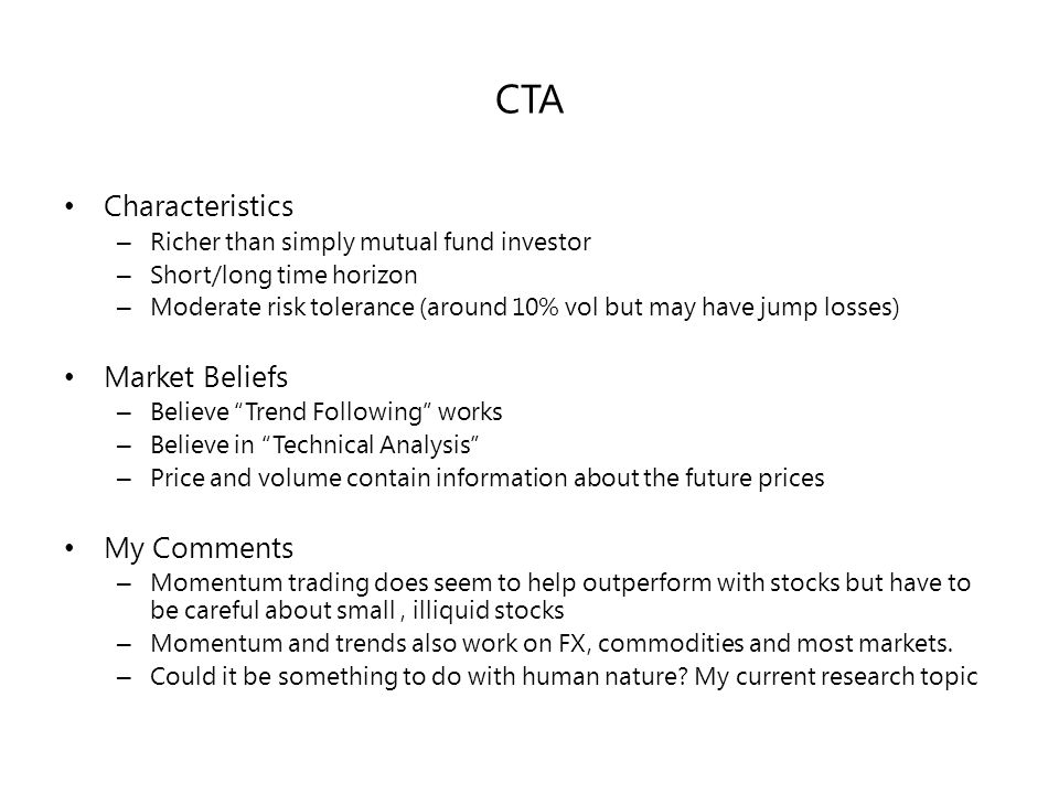 CTA Characteristics – Richer than simply mutual fund investor – Short/long time horizon – Moderate risk tolerance (around 10% vol but may have jump losses) Market Beliefs – Believe Trend Following works – Believe in Technical Analysis – Price and volume contain information about the future prices My Comments – Momentum trading does seem to help outperform with stocks but have to be careful about small, illiquid stocks – Momentum and trends also work on FX, commodities and most markets.