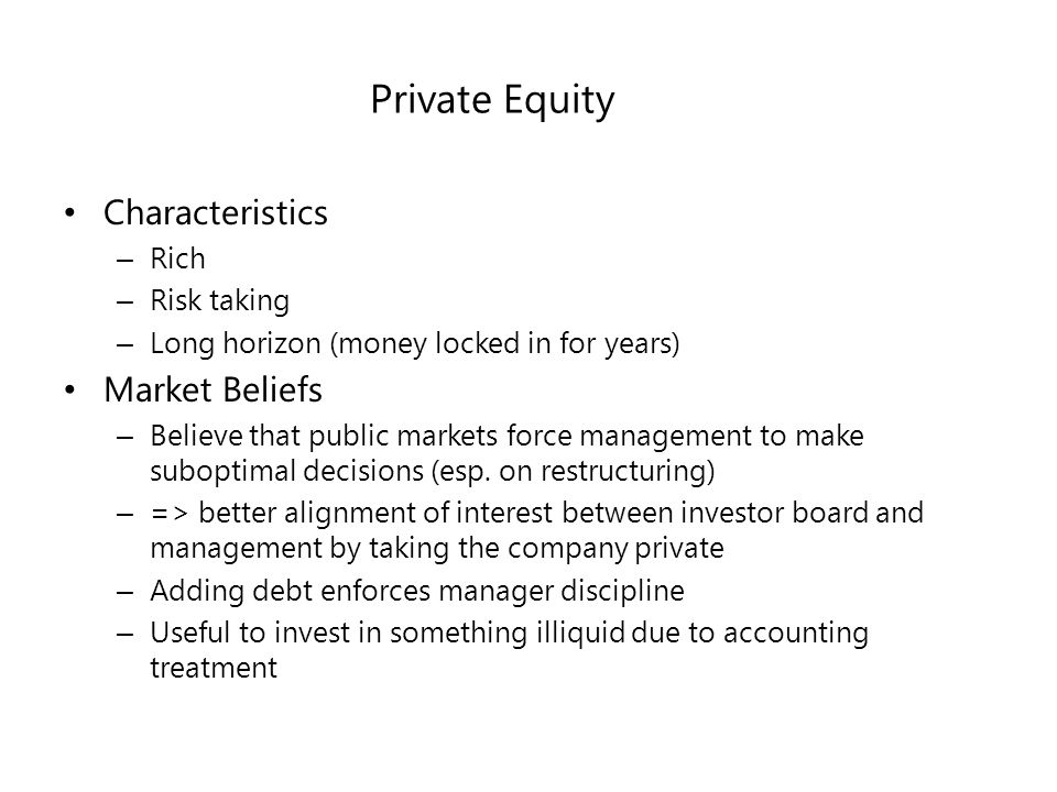 Private Equity Characteristics – Rich – Risk taking – Long horizon (money locked in for years) Market Beliefs – Believe that public markets force management to make suboptimal decisions (esp.