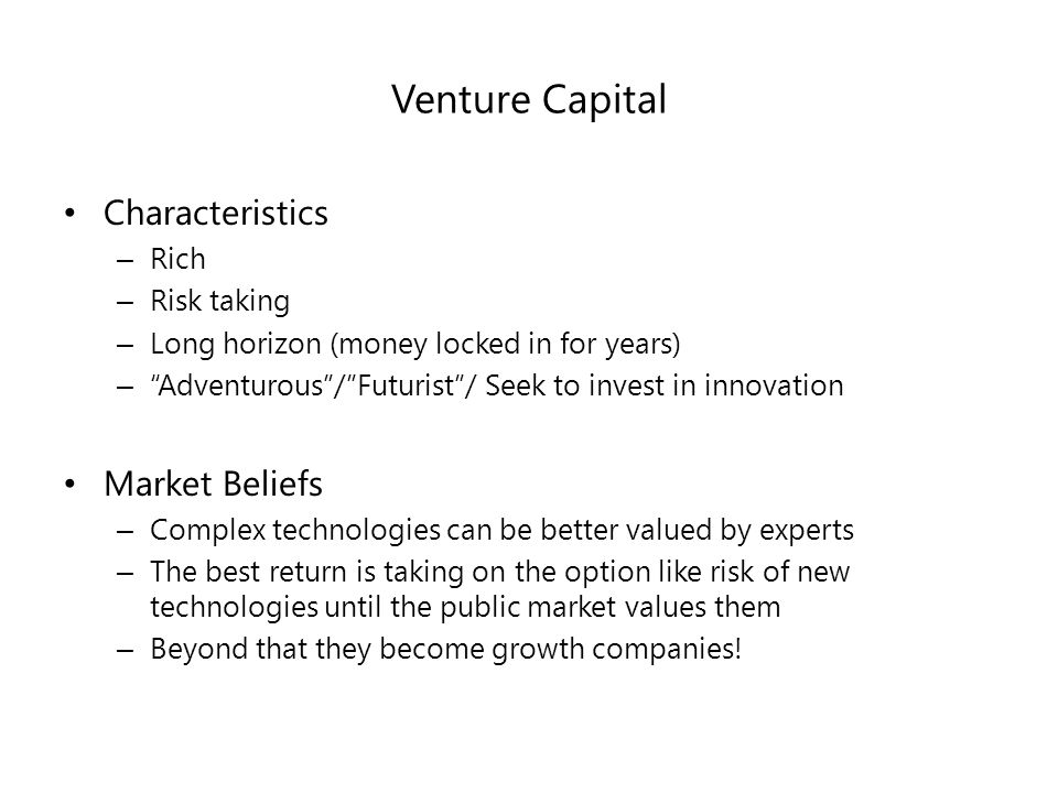 Venture Capital Characteristics – Rich – Risk taking – Long horizon (money locked in for years) – Adventurous / Futurist / Seek to invest in innovation Market Beliefs – Complex technologies can be better valued by experts – The best return is taking on the option like risk of new technologies until the public market values them – Beyond that they become growth companies!
