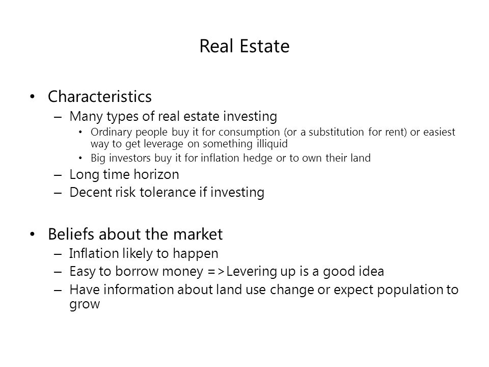Real Estate Characteristics – Many types of real estate investing Ordinary people buy it for consumption (or a substitution for rent) or easiest way to get leverage on something illiquid Big investors buy it for inflation hedge or to own their land – Long time horizon – Decent risk tolerance if investing Beliefs about the market – Inflation likely to happen – Easy to borrow money =>Levering up is a good idea – Have information about land use change or expect population to grow
