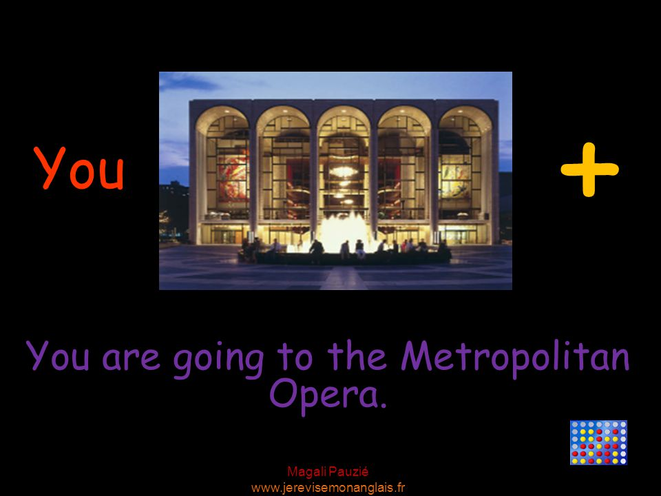 Magali Pauzié www.jerevisemonanglais.fr You You are going to the Metropolitan Opera. +