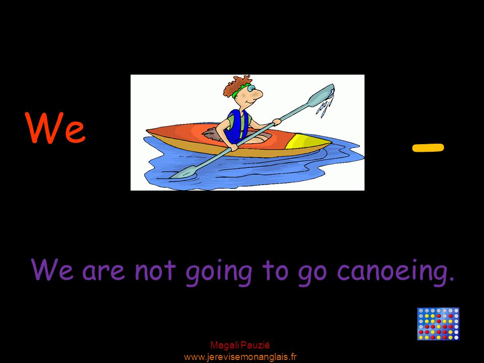 Magali Pauzié www.jerevisemonanglais.fr We - We are not going to go canoeing.