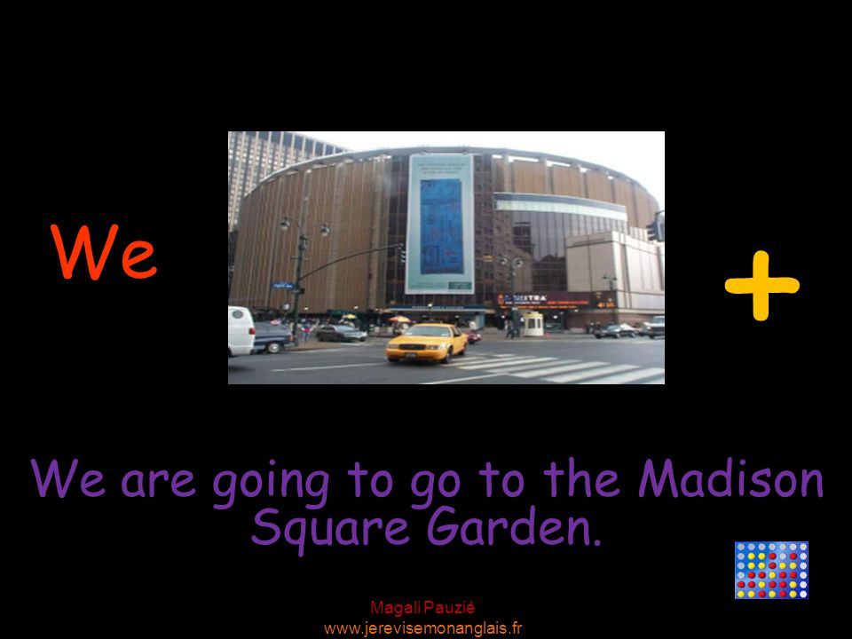 Magali Pauzié www.jerevisemonanglais.fr We We are going to go to the Madison Square Garden. +
