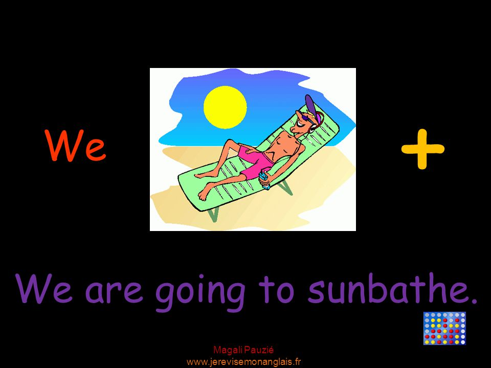 Magali Pauzié www.jerevisemonanglais.fr We We are going to sunbathe. +