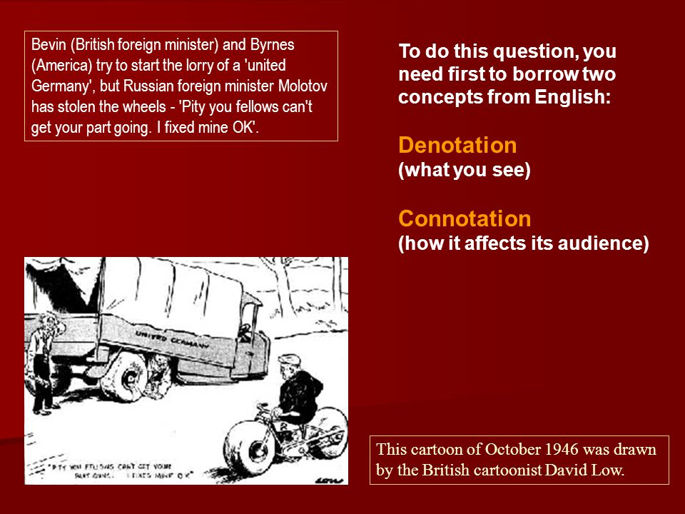 To do this question, you need first to borrow two concepts from English: Denotation (what you see) Connotation (how it affects its audience) Bevin (British foreign minister) and Byrnes (America) try to start the lorry of a united Germany , but Russian foreign minister Molotov has stolen the wheels - Pity you fellows can t get your part going.