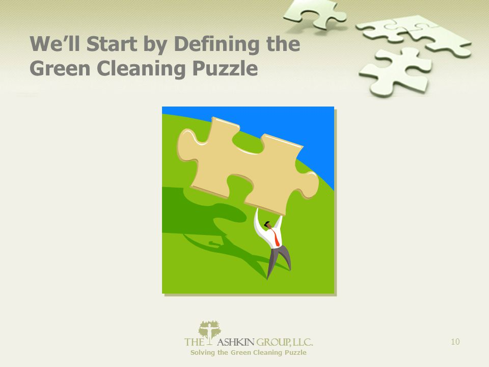 The Ashkin Group, llc. Solving the Green Cleaning Puzzle 10 We'll Start by Defining the Green Cleaning Puzzle