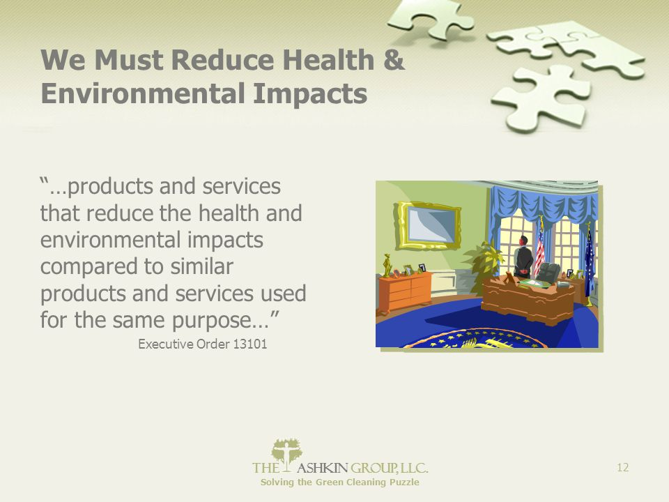 """The Ashkin Group, llc. Solving the Green Cleaning Puzzle 12 We Must Reduce Health & Environmental Impacts """"…products and services that reduce the heal"""