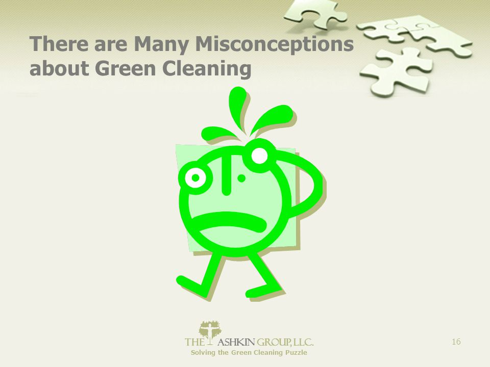 The Ashkin Group, llc. Solving the Green Cleaning Puzzle 16 There are Many Misconceptions about Green Cleaning