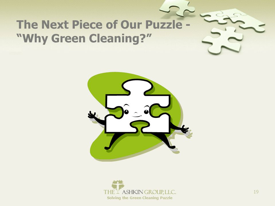 """The Ashkin Group, llc. Solving the Green Cleaning Puzzle 19 The Next Piece of Our Puzzle - """"Why Green Cleaning?"""""""
