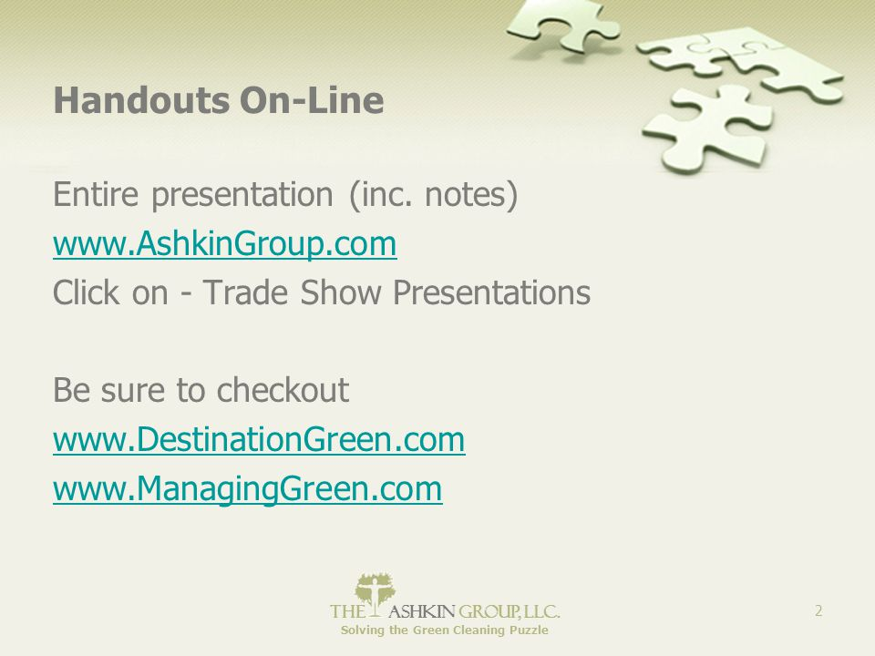 The Ashkin Group, llc. Solving the Green Cleaning Puzzle 2 Handouts On-Line Entire presentation (inc. notes) www.AshkinGroup.com Click on - Trade Show