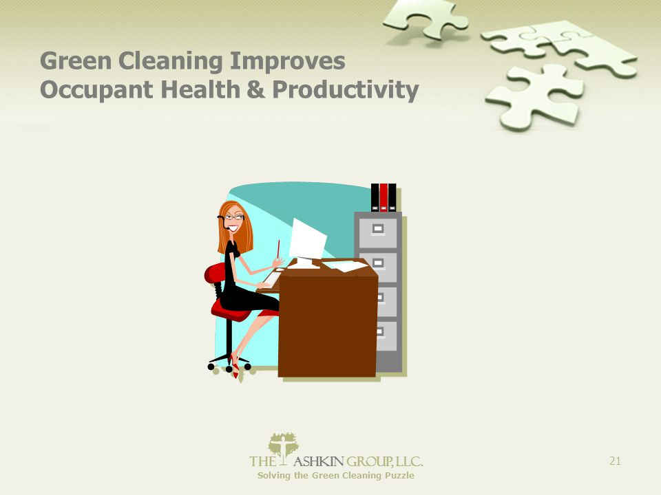 The Ashkin Group, llc. Solving the Green Cleaning Puzzle 21 Green Cleaning Improves Occupant Health & Productivity