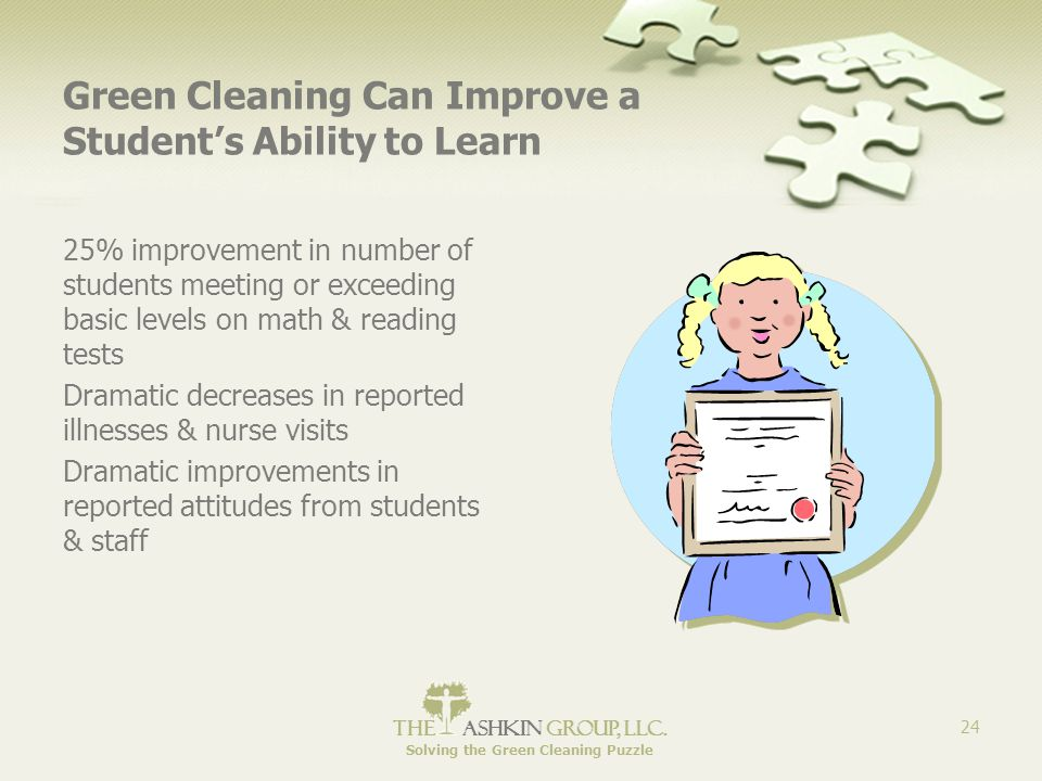 The Ashkin Group, llc. Solving the Green Cleaning Puzzle 24 Green Cleaning Can Improve a Student's Ability to Learn 25% improvement in number of stude