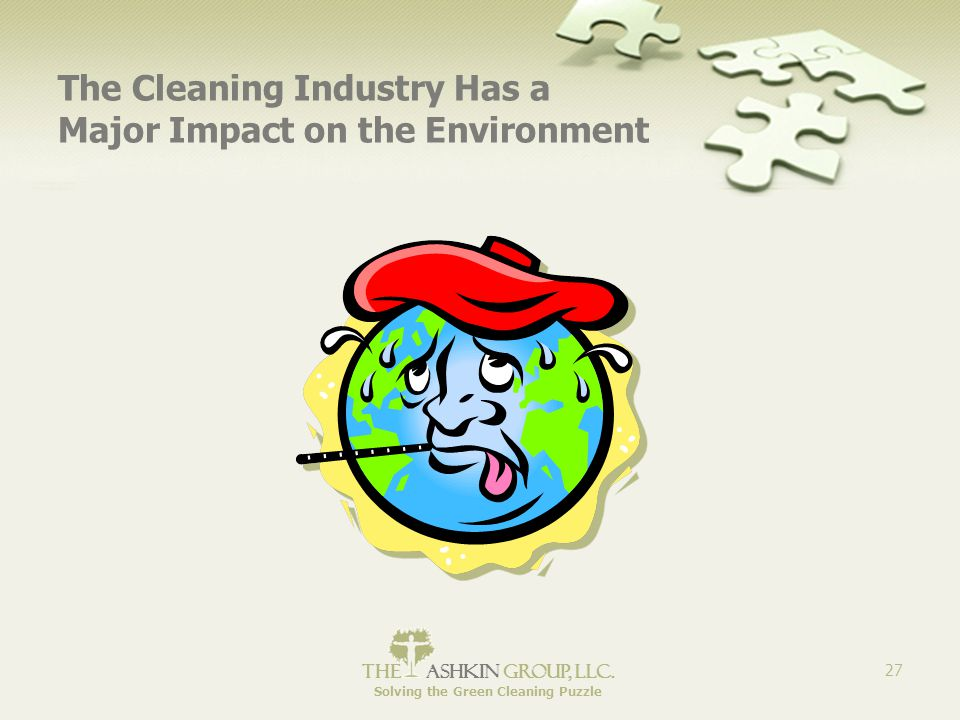 The Ashkin Group, llc. Solving the Green Cleaning Puzzle 27 The Cleaning Industry Has a Major Impact on the Environment