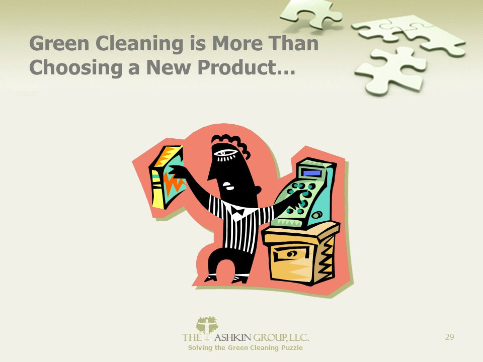The Ashkin Group, llc. Solving the Green Cleaning Puzzle 29 Green Cleaning is More Than Choosing a New Product…