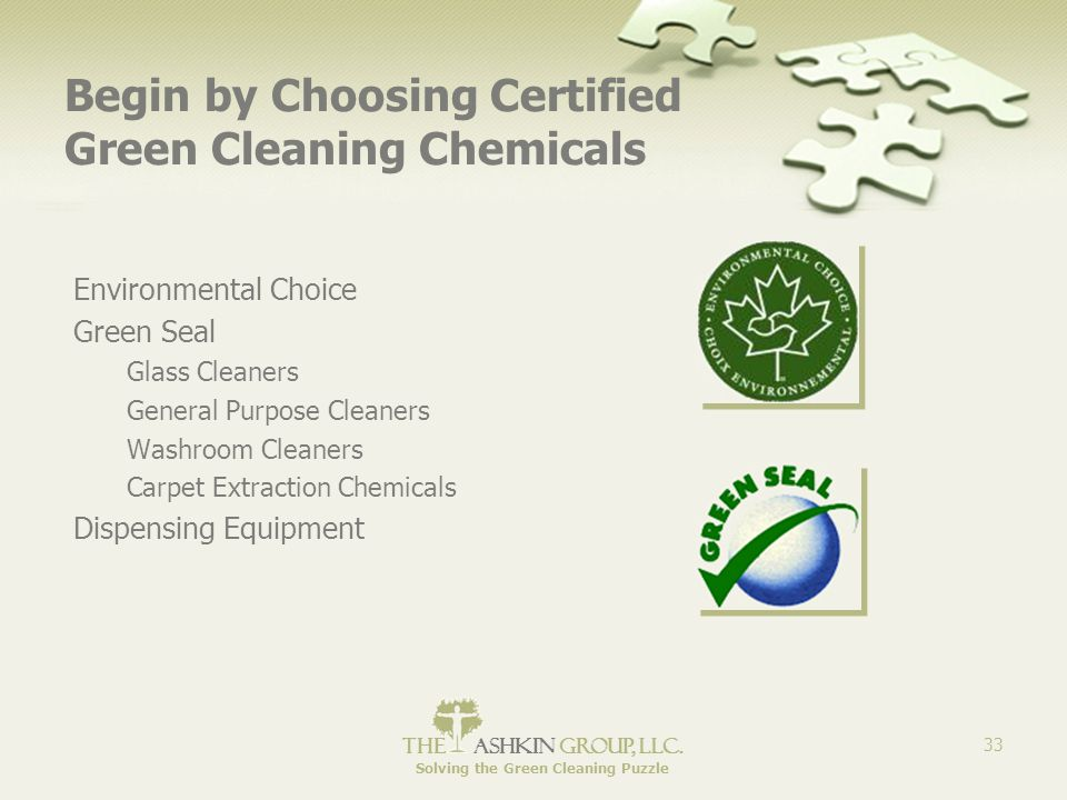 The Ashkin Group, llc. Solving the Green Cleaning Puzzle 33 Begin by Choosing Certified Green Cleaning Chemicals Environmental Choice Green Seal Glass