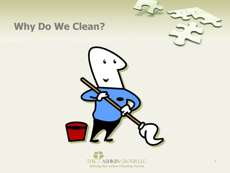 The Ashkin Group, llc. Solving the Green Cleaning Puzzle 4 Why Do We Clean?