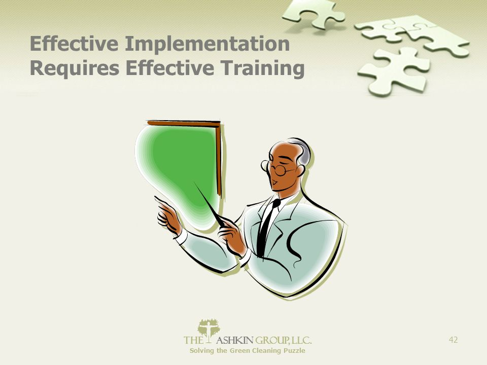 The Ashkin Group, llc. Solving the Green Cleaning Puzzle 42 Effective Implementation Requires Effective Training