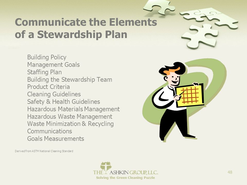 The Ashkin Group, llc. Solving the Green Cleaning Puzzle 48 Communicate the Elements of a Stewardship Plan Building Policy Management Goals Staffing P