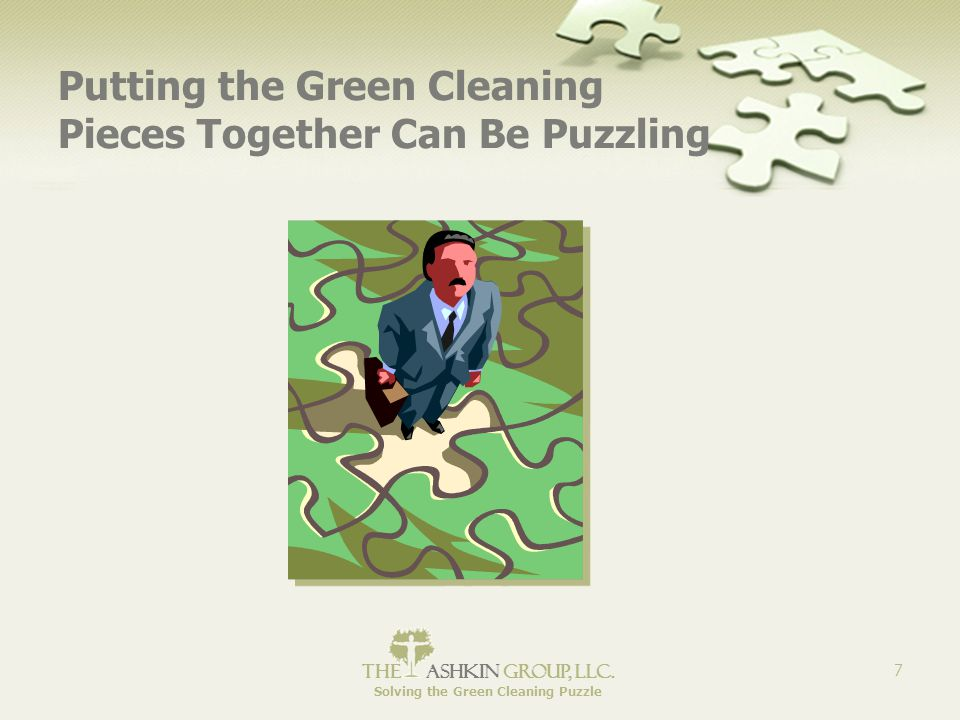 The Ashkin Group, llc. Solving the Green Cleaning Puzzle 7 Putting the Green Cleaning Pieces Together Can Be Puzzling