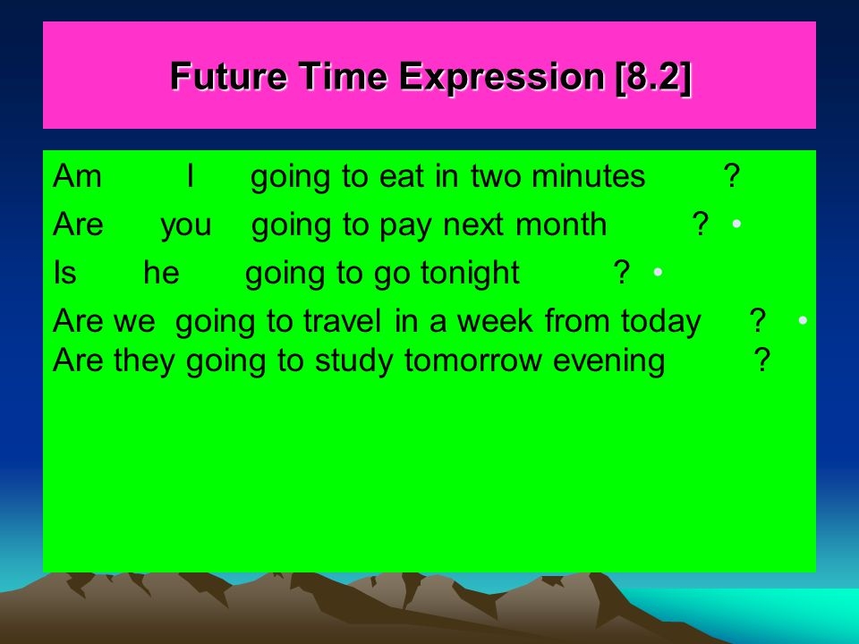 Future Time Expression [8.2] Am I going to eat in two minutes ? Are you going to pay next month ? Is he going to go tonight ? Are we going to travel i