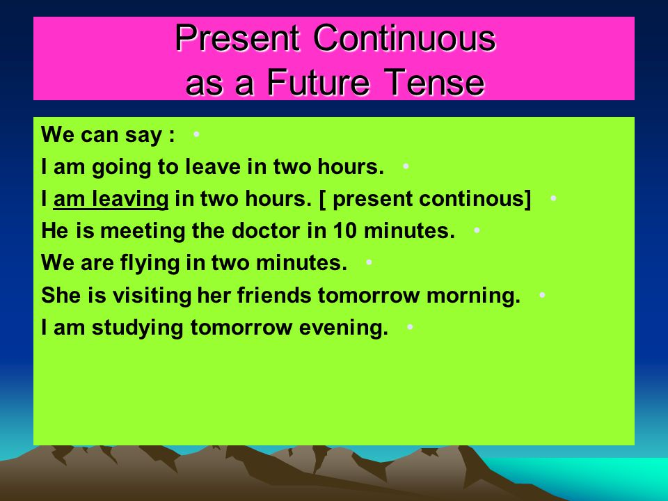 Present Continuous as a Future Tense We can say : I am going to leave in two hours. I am leaving in two hours. [ present continous] He is meeting the