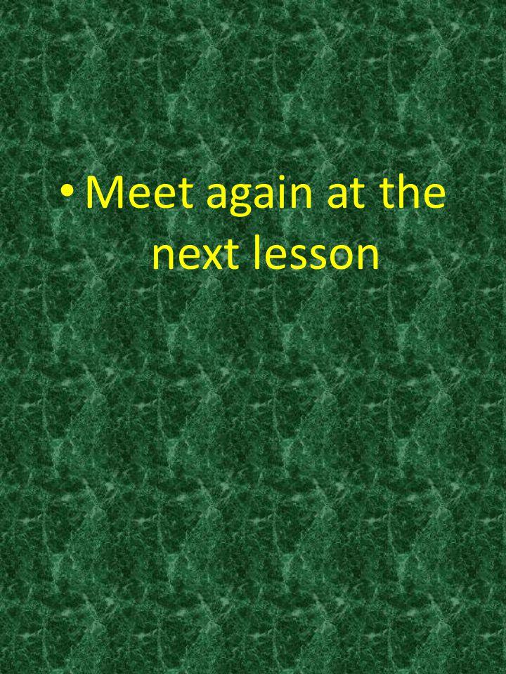 Meet again at the next lesson
