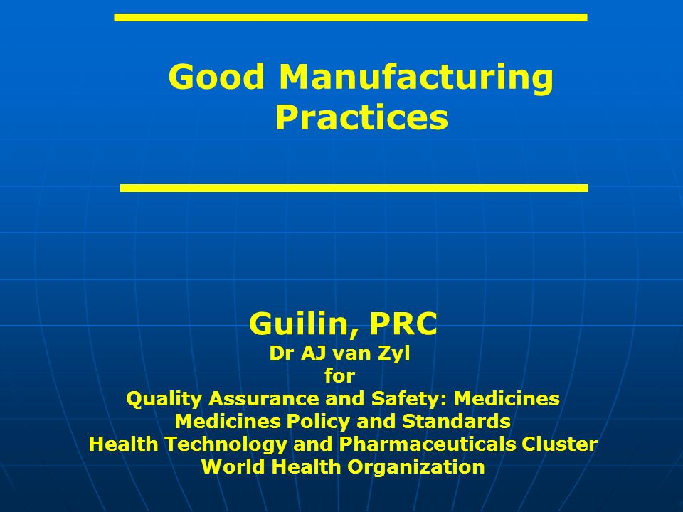 Good Manufacturing Practices Guilin, PRC Dr AJ van Zyl for Quality Assurance and Safety: Medicines Medicines Policy and Standards Health Technology an