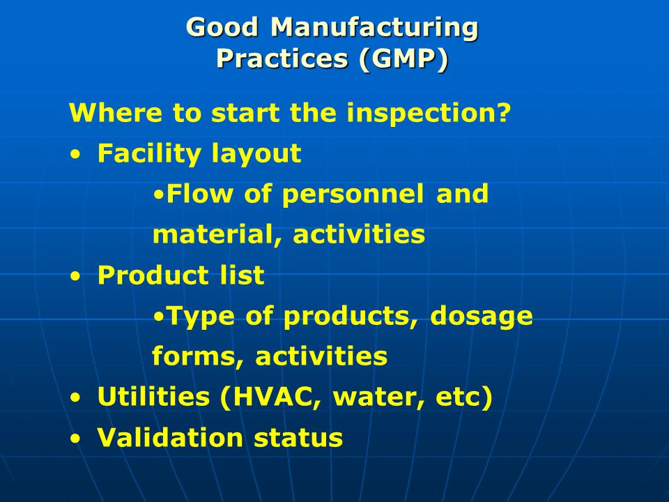 Good Manufacturing Practices (GMP) Where to start the inspection? Facility layout Flow of personnel and material, activities Product list Type of prod