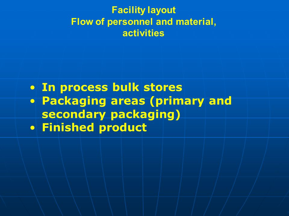 Facility layout Flow of personnel and material, activities In process bulk stores Packaging areas (primary and secondary packaging) Finished product