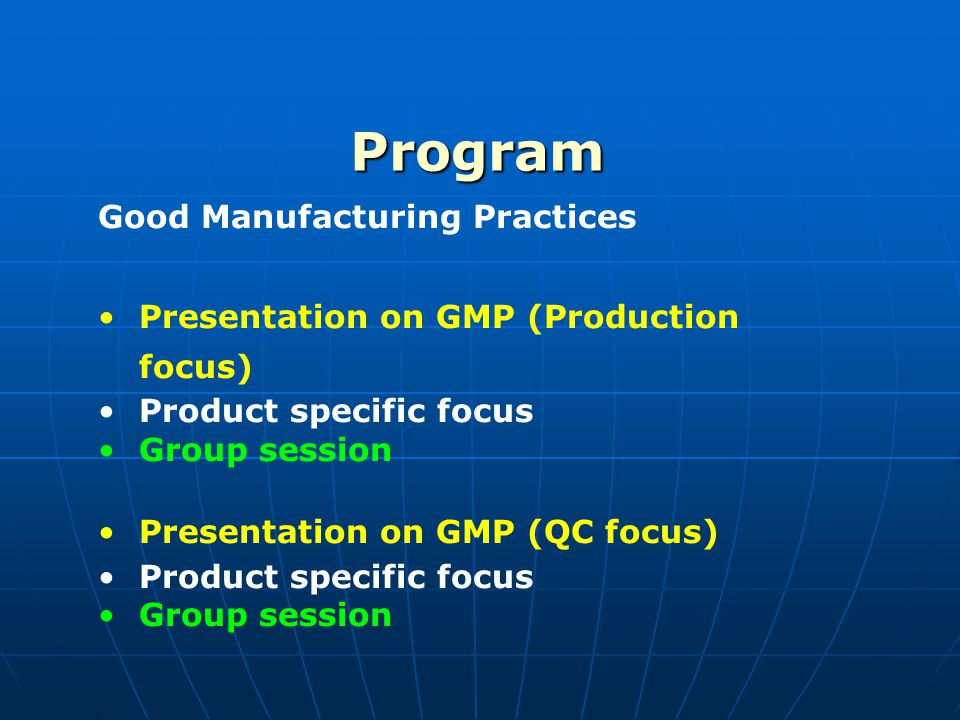 Program Good Manufacturing Practices Presentation on GMP (Production focus) Product specific focus Group session Presentation on GMP (QC focus) Produc