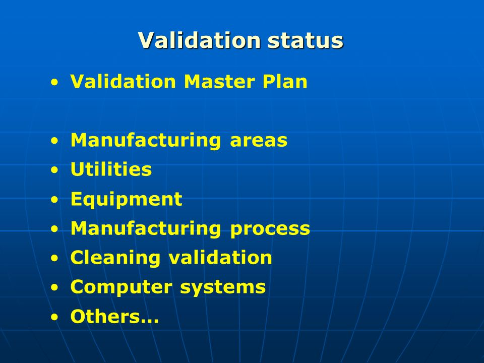 Validation status Validation Master Plan Manufacturing areas Utilities Equipment Manufacturing process Cleaning validation Computer systems Others…