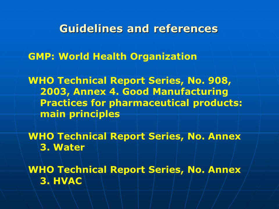 Guidelines and references GMP: World Health Organization WHO Technical Report Series, No. 908, 2003, Annex 4. Good Manufacturing Practices for pharmac